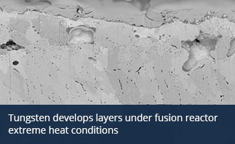 Tungsten develops layers under fusion reactor extreme heat conditions